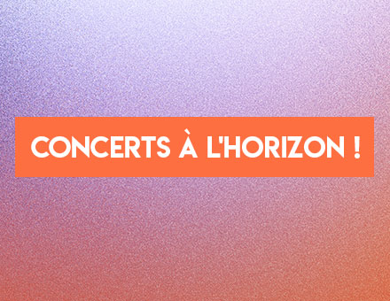 Concerts à l'horizon !